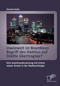 Inwieweit Ist Bourdieus Begriff Des Habitus Auf Stadte Ubertragbar? Eine Auseinandersetzung Mit Einem Neuen Ansatz in Der Stadtsoziologie