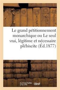 Le Grand P�titionnement Monarchique Ou Le Seul Vrai, L�gitime Et N�cessaire Pl�biscite