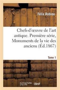 Chefs-D'Oeuvre de L'Art Antique. Premiere Serie, Monuments de La Vie Des Anciens. Tome 1