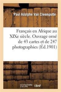 Francais En Afrique Au Xixe Siecle. Ouvrage Orne de 43 Cartes Et de 247 Photographies