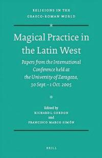 Magical Practice in the Latin West: Papers from the International Conference Held at the University of Zaragoza, 30 Sept. - 1st Oct. 2005