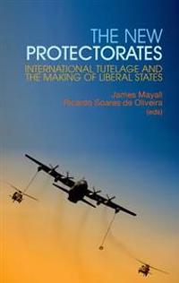 New Protectorates: International Tutelage and the Making of Liberal States
