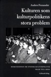 Kulturen som kulturpolitikens stora problem : diskussionen om svensk kultur