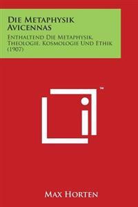 Die Metaphysik Avicennas: Enthaltend Die Metaphysik, Theologie, Kosmologie Und Ethik (1907)
