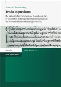Trado Atque Dono: Die Fruhmittelalterliche Private Grundherrschaft in Ostfranken Im Spiegel Der Traditionsurkunden Der Kloster Lorsch Un