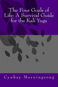 The Four Goals of Life: A Survival Guide for the Kali Yuga