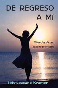 de Regreso a Mi: Vivencias de Una Cubanoamericana