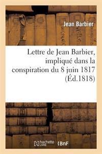 Lettre de Jean Barbier, Impliqu� Dans La Conspiration Du 8 Juin 1817, � M. Charrier-Sainneville