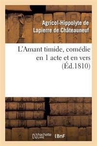 L'Amant Timide, Com�die En 1 Acte Et En Vers (�d.1810)