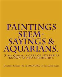 Paintings Seem- Sayings & Aquarians.: (Pixel Quotes- A Care of Mysteries Known as Neo-Chemistry).