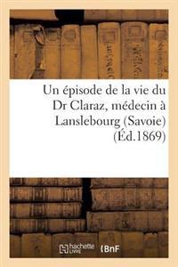 Un �pisode de la Vie Du Dr Claraz, M�decin � Lanslebourg (Savoie). Notes Particuli�res Et In�dites