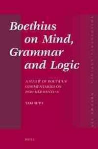 Boethius on Mind, Grammar and Logic: A Study of Boethius' Commentaries on Peri Hermeneias