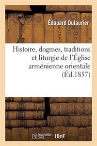 Histoire, Dogmes, Traditions Et Liturgie de l'�glise Arm�nienne Orientale, Avec Des Notions