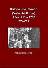 Historia De Blanca (Valle De Ricote), Lugar Mas Islamizado De La Region Murciana. Anos 711 - 1700. Tomo I.