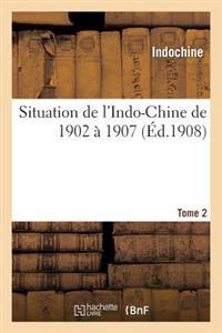 Situation de L Indo-Chine de 1902 a 1907. Tome 2