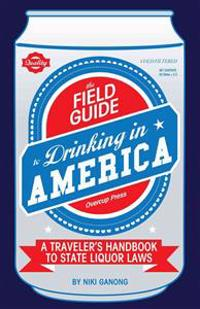 The Field Guide to Drinking in America: A Traveler's Handbook to State Liquor Laws