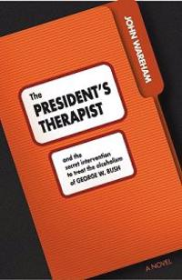 The President's Therapist: And the Secret Intervention to Treat the Alcoholism of George W. Bush