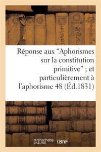 R�ponse Aux 'aphorismes Sur La Constitution Primitive' Et Plus Particuli�rement � l'Aphorisme 48