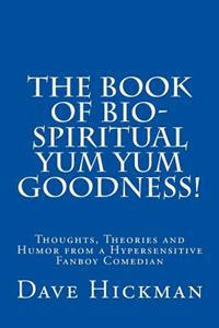 The Book of Bio-Spiritual Yum Yum Goodness!: Thoughts, Theories, and Humor from a Hypersensitive, Fanboy Comedian