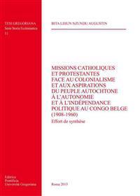 Missions Catholiques Et Protestantes Face Au Colonialisme Et Aux Aspirations Du Peuple Autochtone A L'Autonomie Et A L'Independance Politique Au Congo