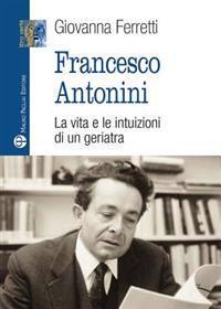 Francesco Antonini: La Vita E Le Intuizioni Di Un Geriatra