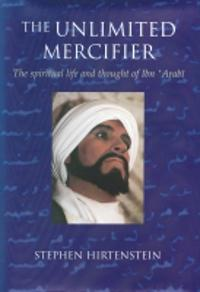 The Unlimited Mercifier: The Spiritual Life and Thought of Ibn 'Arabi