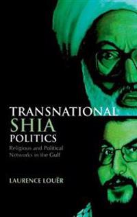 Transnational Shia Politics: Religious and Political Networks in the Gulf