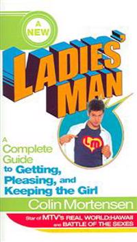 A New Ladies' Man: A Complete Guide to Getting, Pleasing, and Keeping the Girl