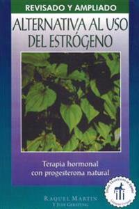 Alternativa al USO Estrogeno: Terapia de Hormonal Con Progesterona Natural = The Estrogen Alternative