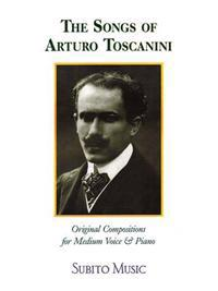 The Songs of Arturo Toscanini: Original Compositions for Medium Voice & Piano
