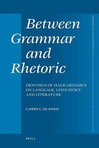 Between Grammar and Rhetoric: Dionysius of Halicarnassus on Language, Linguistics and Literature