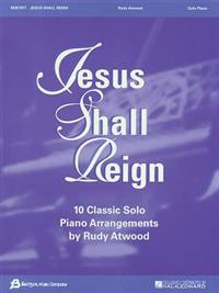 Jesus Shall Reign: 10 Classic Solo Piano Arrangements by Rudy Atwood