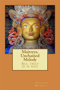 Maitreya. Unchained Melody: What Is Is Not