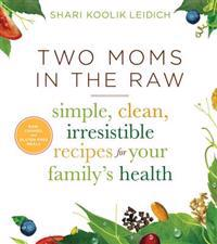 Two Moms in the Raw: Simple, Clean, Irresistible Recipes for Your Family's Health
