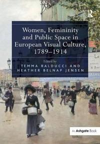Women, Femininity and Public Space in European Visual Culture, 1789-1914