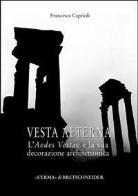 Vesta Aeterna: L'Aedes Vestae E La Sua Decorazione Architettonica