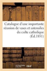 Catalogue d'Une Importante R�union de Vases Et Ustensiles Du Culte Catholique Tels Que Croix