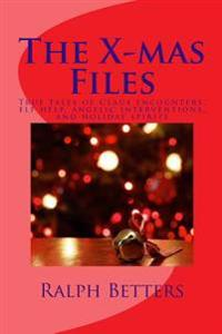 The X-Mas Files: True Tales of Claus Encounters, Elf Help, Angelic Interventions, and Holiday Spirits