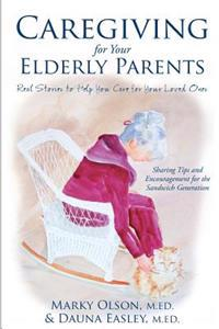 Caregiving for Your Elderly Parents: Real Stories to Help You Care for Your Loved Ones