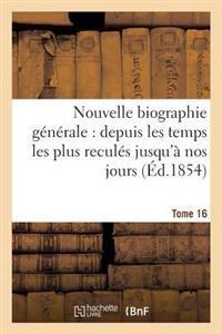 Nouvelle Biographie Generale: Depuis Les Temps Les Plus Recules Jusqu'a Nos Jours. Tome 16