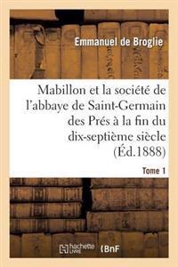 Mabillon Et La Societe de L'Abbaye de Saint-Germain Des Pres. Tome 1
