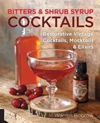 Bitters and Shrub Syrup Cocktails: Restorative Vintage Cocktails, Mocktails, and Elixirs