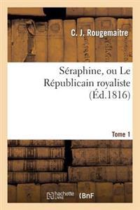 Seraphine, Ou Le Republicain Royaliste. Tome 1