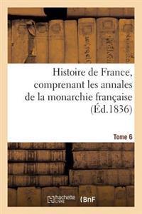 Histoire de France, Comprenant Les Annales de La Monarchie Francaise. Tome 6