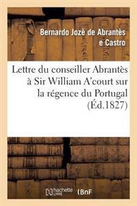 Lettre Du Conseiller Abrantes a Sir William A'Court Sur La Regence Du Portugal Et L'Autorite