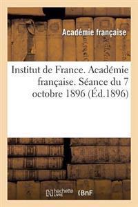 Institut de France. Academie Francaise. Seance Du 7 Octobre 1896, Tenue En Presence de