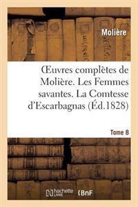 Oeuvres Completes de Moliere. Tome 8. Les Femmes Savantes. La Comtesse D'Escarbagnas