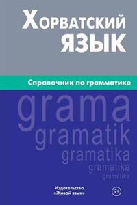 Horvatskij Jazyk. Spravochnik Po Grammatike: Croatian Grammar for Russians