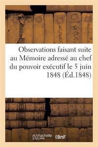 Observations Faisant Suite Au M�moire Adress� Au Chef Du Pouvoir Ex�cutif Le 5 Juin 1848