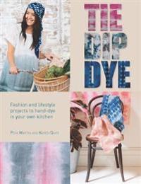 Tie Dip Dye: Fashion and Lifestyle Projects to Hand-Dye in Your Own Kitchen